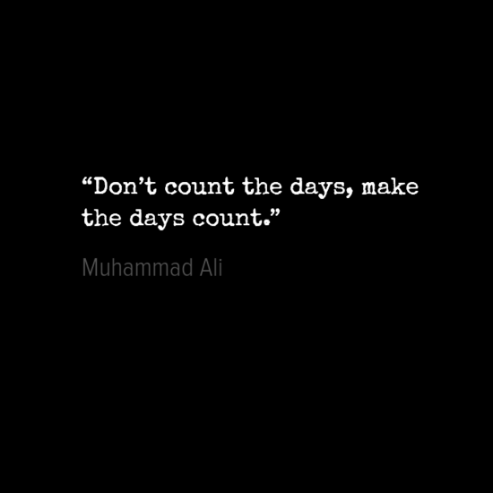 """""""Don_t count the days, make day count Muhammad Ali"""
